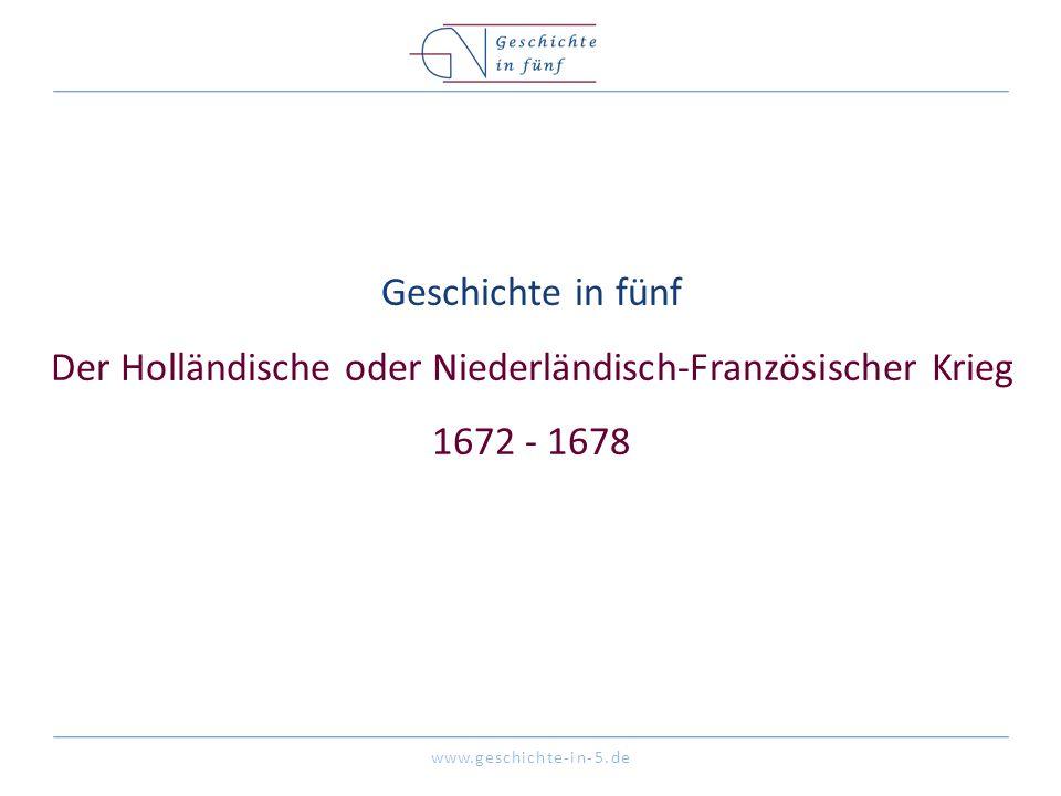 www.geschichte-in-5.de Geschichte in fünf Der Holländische oder Niederländisch-Französischer Krieg 1672 - 1678