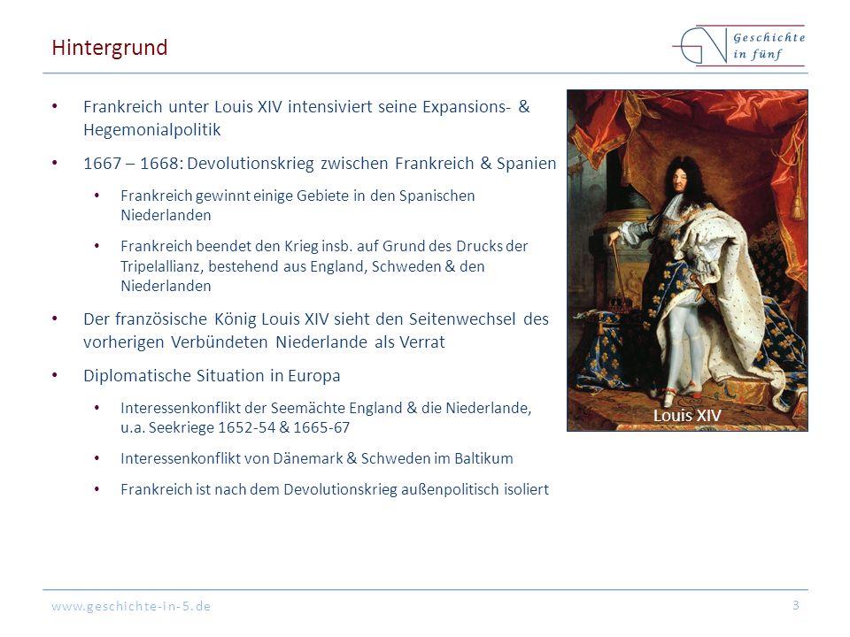 www.geschichte-in-5.de Hintergrund Frankreich unter Louis XIV intensiviert seine Expansions- & Hegemonialpolitik 1667 – 1668: Devolutionskrieg zwischen Frankreich & Spanien Frankreich gewinnt einige Gebiete in den Spanischen Niederlanden Frankreich beendet den Krieg insb.