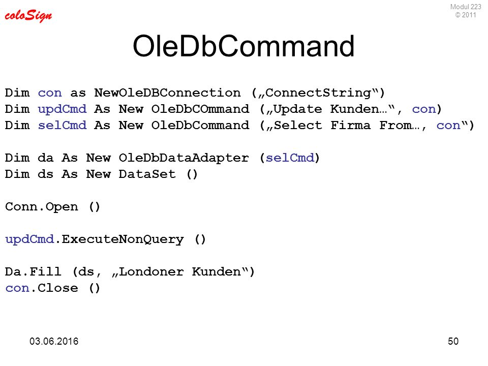 "Modul 223 © 2011 coloSign 03.06.201650 OleDbCommand Dim con as NewOleDBConnection (""ConnectString ) Dim updCmd As New OleDbCOmmand (""Update Kunden… , con) Dim selCmd As New OleDbCommand (""Select Firma From…, con ) Dim da As New OleDbDataAdapter (selCmd) Dim ds As New DataSet () Conn.Open () updCmd.ExecuteNonQuery () Da.Fill (ds, ""Londoner Kunden ) con.Close ()"