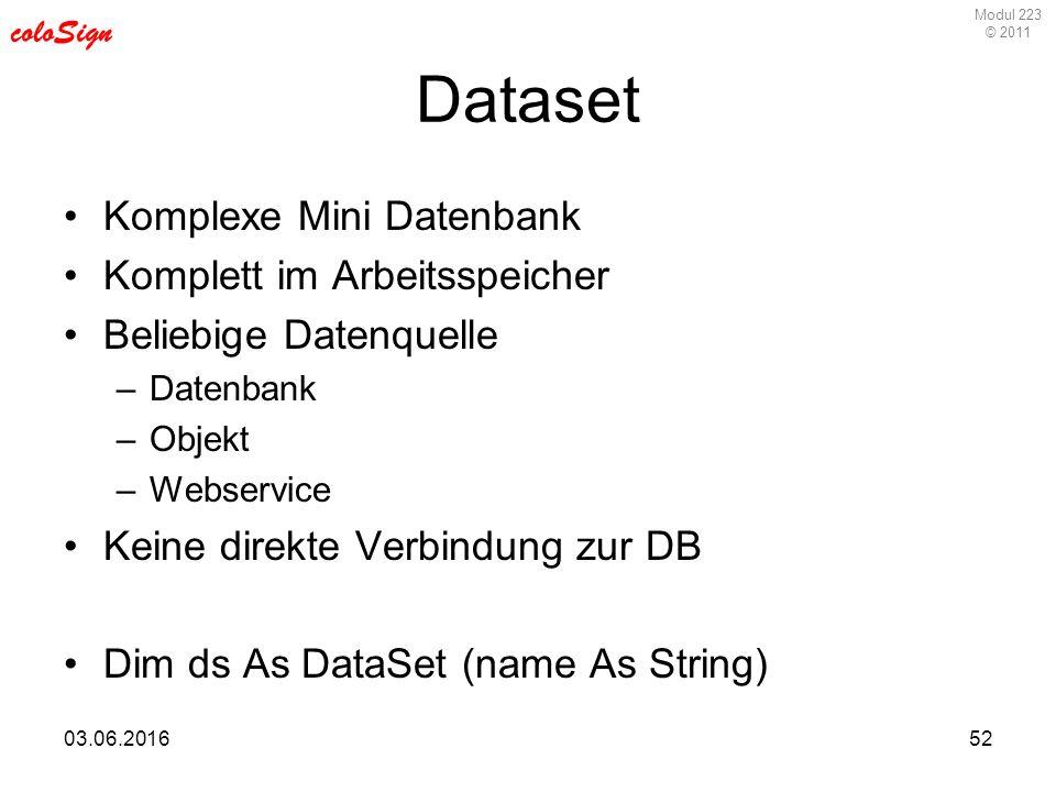 Modul 223 © 2011 coloSign 03.06.201652 Dataset Komplexe Mini Datenbank Komplett im Arbeitsspeicher Beliebige Datenquelle –Datenbank –Objekt –Webservice Keine direkte Verbindung zur DB Dim ds As DataSet (name As String)