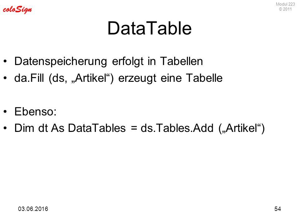 """Modul 223 © 2011 coloSign 03.06.201654 DataTable Datenspeicherung erfolgt in Tabellen da.Fill (ds, """"Artikel ) erzeugt eine Tabelle Ebenso: Dim dt As DataTables = ds.Tables.Add (""""Artikel )"""