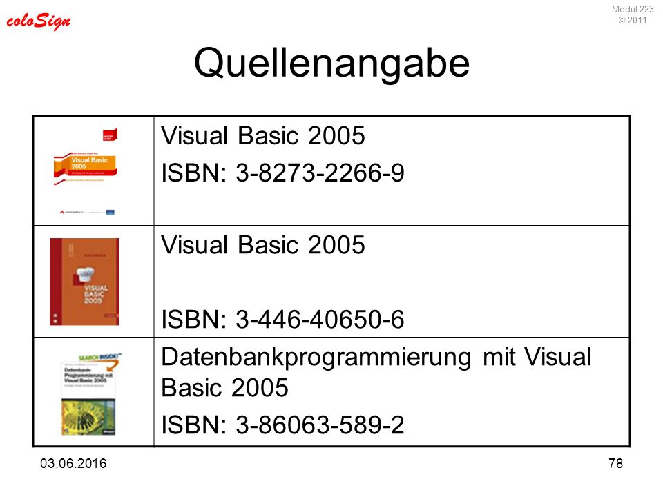 Modul 223 © 2011 coloSign 03.06.201678 Quellenangabe Visual Basic 2005 ISBN: 3-8273-2266-9 Visual Basic 2005 ISBN: 3-446-40650-6 Datenbankprogrammierung mit Visual Basic 2005 ISBN: 3-86063-589-2