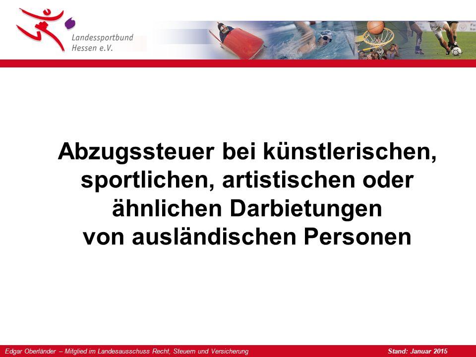 Edgar Oberländer – Mitglied im Landesausschuss Recht, Steuern und Versicherung Stand: Januar 2015 Abzugssteuer bei künstlerischen, sportlichen, artistischen oder ähnlichen Darbietungen von ausländischen Personen