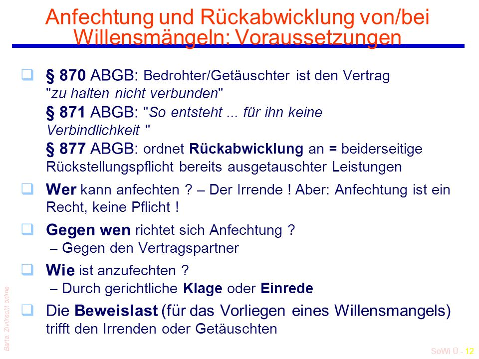 SoWi Ü - 12 Barta: Zivilrecht online Anfechtung und Rückabwicklung von/bei Willensmängeln: Voraussetzungen q§ 870 ABGB: Bedrohter/Getäuschter ist den Vertrag zu halten nicht verbunden § 871 ABGB: So entsteht...