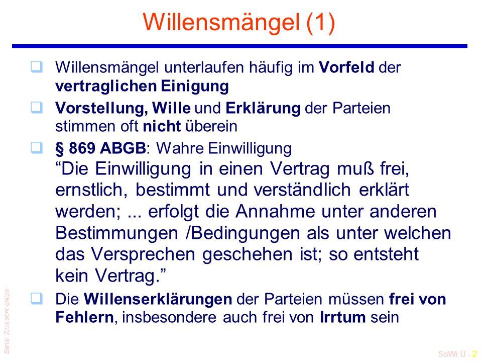 SoWi Ü - 3 Barta: Zivilrecht online Willensmängel (2) qABGB enthält Regeln, nach denen (zB beim Vertragsabschluss) unterlaufene Willensmängel auch nachträglich noch geltend gemacht und korrigiert werden können qRechtsordnung geht aber nicht nur l vom Willen des Erklärenden aus (Willenstheorie), sondern l berücksichtigt auch die abgegebene Erklärung (Erklärungstheorie) l und folgt im Bereich der entgeltlichen Geschäfte der sog Vertrauenstheorie (§ 914 ABGB: Übung des redlichen Verkehrs) qWillenstheorie: Gilt für unentgeltliche Rechtsgeschäfte und letztwillige Verfügungen qErklärungstheorie: Gilt im Wechsel-, Scheck- und Wertpapierrecht qVertrauenstheorie: Gilt für entgeltliche Verkehrsgeschäfte