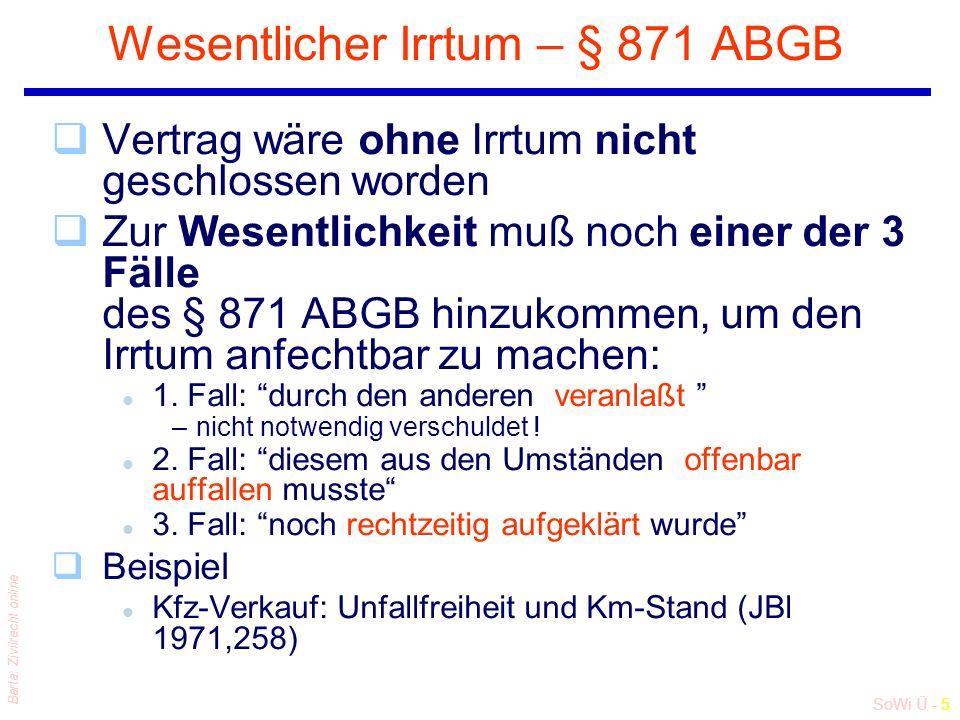 SoWi Ü - 5 Barta: Zivilrecht online Wesentlicher Irrtum – § 871 ABGB qVertrag wäre ohne Irrtum nicht geschlossen worden qZur Wesentlichkeit muß noch einer der 3 Fälle des § 871 ABGB hinzukommen, um den Irrtum anfechtbar zu machen: l 1.