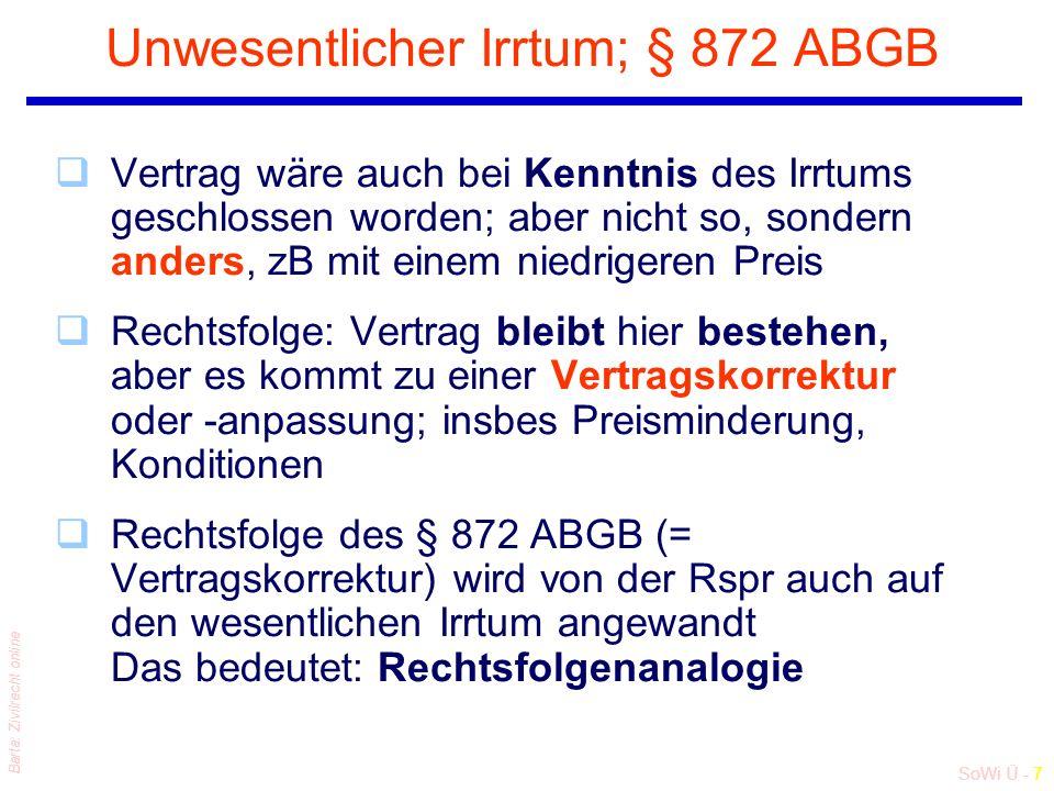 SoWi Ü - 7 Barta: Zivilrecht online Unwesentlicher Irrtum; § 872 ABGB qVertrag wäre auch bei Kenntnis des Irrtums geschlossen worden; aber nicht so, sondern anders, zB mit einem niedrigeren Preis qRechtsfolge: Vertrag bleibt hier bestehen, aber es kommt zu einer Vertragskorrektur oder -anpassung; insbes Preisminderung, Konditionen qRechtsfolge des § 872 ABGB (= Vertragskorrektur) wird von der Rspr auch auf den wesentlichen Irrtum angewandt Das bedeutet: Rechtsfolgenanalogie