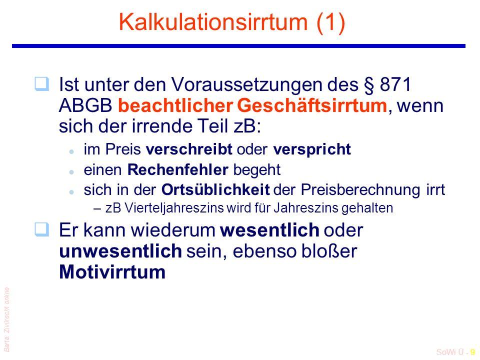 SoWi Ü - 9 Barta: Zivilrecht online Kalkulationsirrtum (1) qIst unter den Voraussetzungen des § 871 ABGB beachtlicher Geschäftsirrtum, wenn sich der irrende Teil zB: l im Preis verschreibt oder verspricht l einen Rechenfehler begeht l sich in der Ortsüblichkeit der Preisberechnung irrt –zB Vierteljahreszins wird für Jahreszins gehalten qEr kann wiederum wesentlich oder unwesentlich sein, ebenso bloßer Motivirrtum