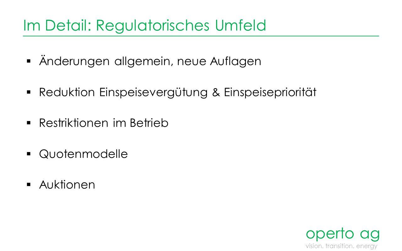 Im Detail: Regulatorisches Umfeld  Änderungen allgemein, neue Auflagen  Reduktion Einspeisevergütung & Einspeisepriorität  Restriktionen im Betrieb  Quotenmodelle  Auktionen operto ag vision.