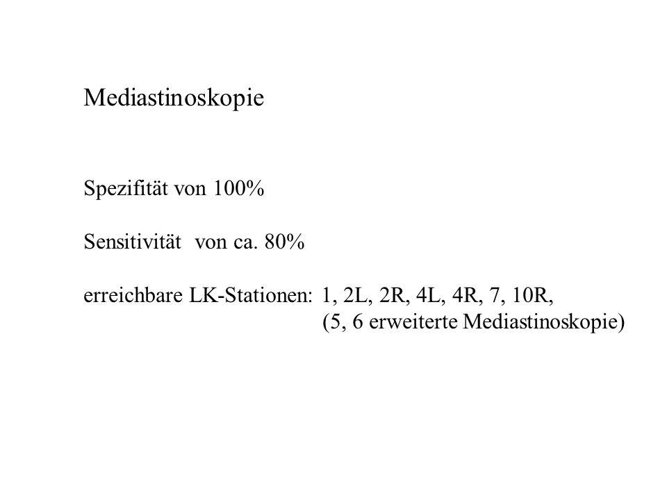 Mediastinoskopie Spezifität von 100% Sensitivität von ca. 80% erreichbare LK-Stationen: 1, 2L, 2R, 4L, 4R, 7, 10R, (5, 6 erweiterte Mediastinoskopie)