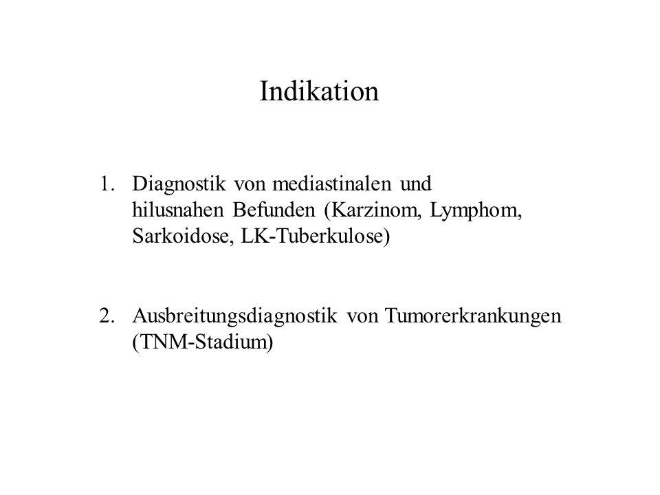 Indikation 1.Diagnostik von mediastinalen und hilusnahen Befunden (Karzinom, Lymphom, Sarkoidose, LK-Tuberkulose) 2.Ausbreitungsdiagnostik von Tumorer