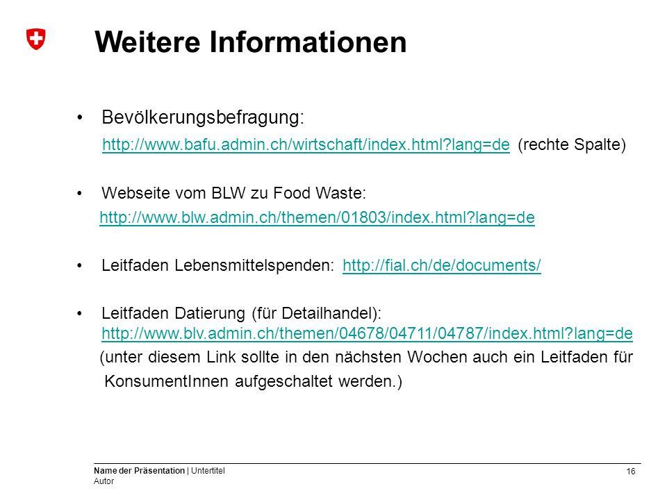 16 Name der Präsentation | Untertitel Autor Weitere Informationen Bevölkerungsbefragung: http://www.bafu.admin.ch/wirtschaft/index.html?lang=de (rechte Spalte) http://www.bafu.admin.ch/wirtschaft/index.html?lang=de Webseite vom BLW zu Food Waste: http://www.blw.admin.ch/themen/01803/index.html?lang=de Leitfaden Lebensmittelspenden: http://fial.ch/de/documents/http://fial.ch/de/documents/ Leitfaden Datierung (für Detailhandel): http://www.blv.admin.ch/themen/04678/04711/04787/index.html?lang=de http://www.blv.admin.ch/themen/04678/04711/04787/index.html?lang=de (unter diesem Link sollte in den nächsten Wochen auch ein Leitfaden für KonsumentInnen aufgeschaltet werden.)