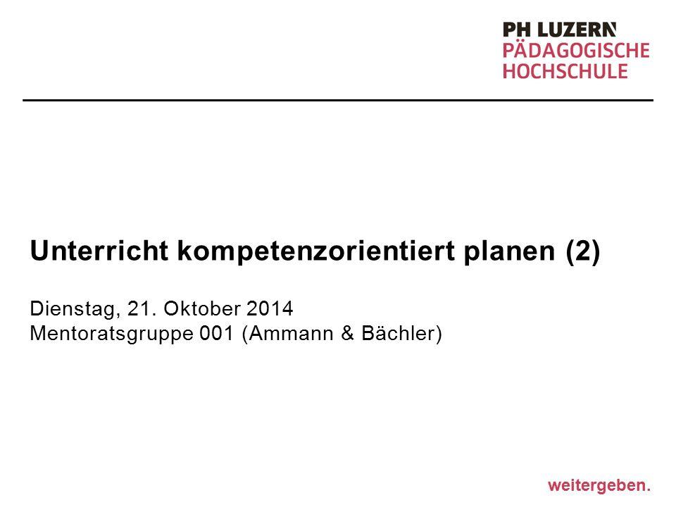 weitergeben. Unterricht kompetenzorientiert planen (2) Dienstag, 21. Oktober 2014 Mentoratsgruppe 001 (Ammann & Bächler)