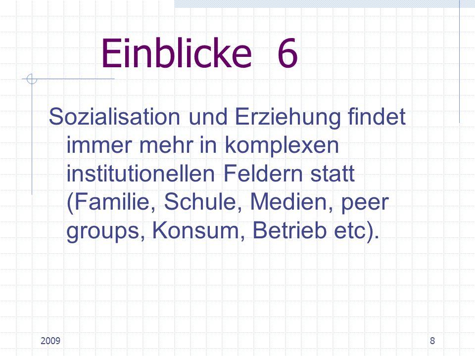 20098 Einblicke 6 Sozialisation und Erziehung findet immer mehr in komplexen institutionellen Feldern statt (Familie, Schule, Medien, peer groups, Konsum, Betrieb etc).