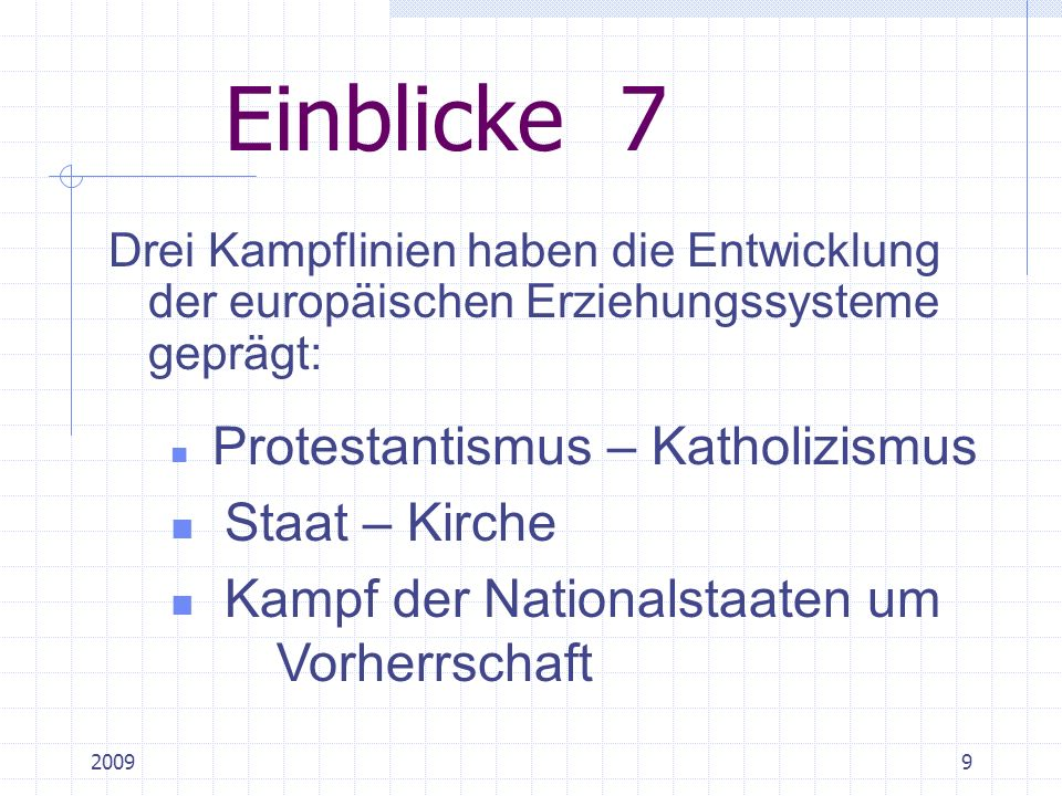 20099 Einblicke 7 Drei Kampflinien haben die Entwicklung der europäischen Erziehungssysteme geprägt: Protestantismus – Katholizismus Staat – Kirche Kampf der Nationalstaaten um Vorherrschaft