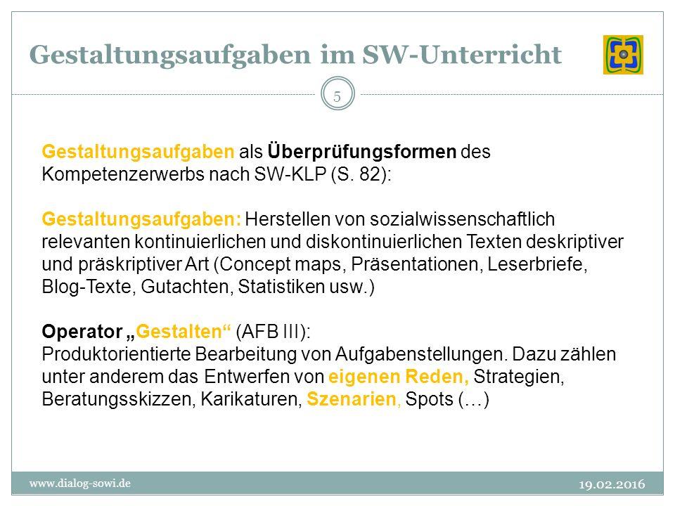 Gestaltungsaufgaben im SW-Unterricht 19.02.2016 www.dialog-sowi.de 5 Gestaltungsaufgaben als Überprüfungsformen des Kompetenzerwerbs nach SW-KLP (S.