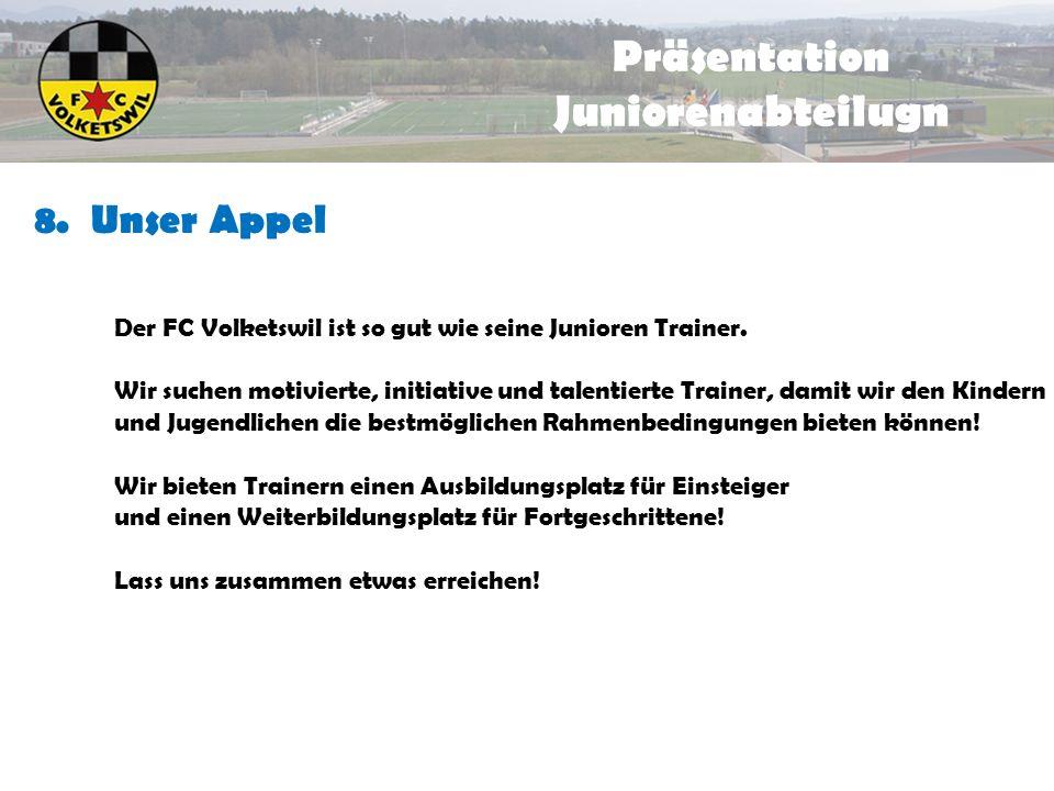 8. Unser Appel Präsentation Juniorenabteilugn Der FC Volketswil ist so gut wie seine Junioren Trainer. Wir suchen motivierte, initiative und talentier