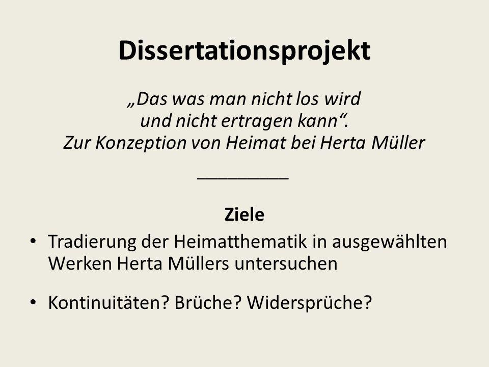 """Dissertationsprojekt """"Das was man nicht los wird und nicht ertragen kann"""". Zur Konzeption von Heimat bei Herta Müller _________ Ziele Tradierung der H"""