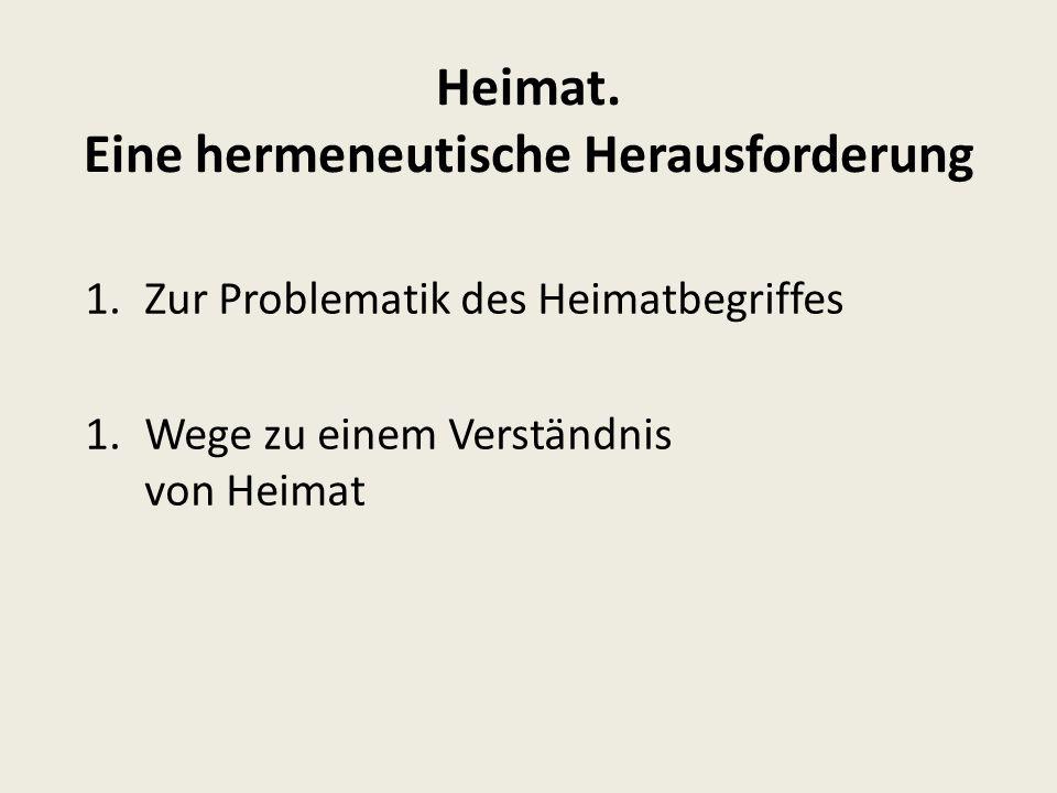 Heimat. Eine hermeneutische Herausforderung 1.Zur Problematik des Heimatbegriffes 1.Wege zu einem Verständnis von Heimat