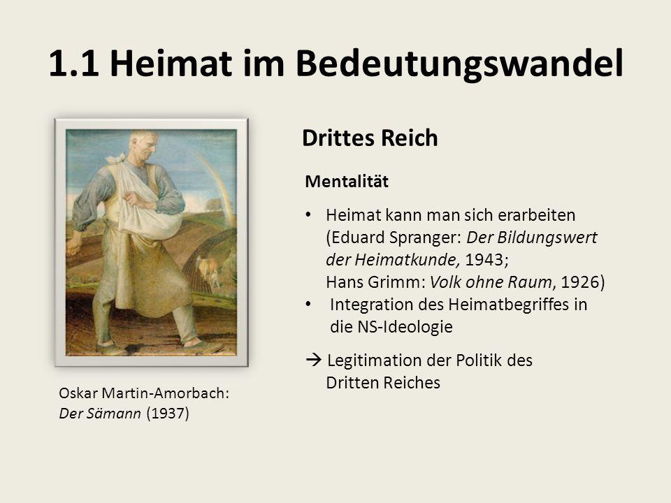 1.1 Heimat im Bedeutungswandel Drittes Reich Mentalität Heimat kann man sich erarbeiten (Eduard Spranger: Der Bildungswert der Heimatkunde, 1943; Hans