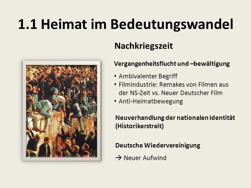 1.1 Heimat im Bedeutungswandel Nachkriegszeit Deutsche Wiedervereinigung  Neuer Aufwind Vergangenheitsflucht und –bewältigung Ambivalenter Begriff Fi