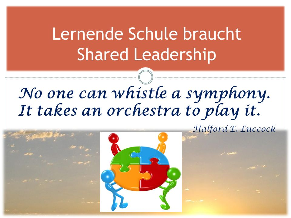 Lernende Schule braucht Shared Leadership No one can whistle a symphony. It takes an orchestra to play it. Halford E. Luccock