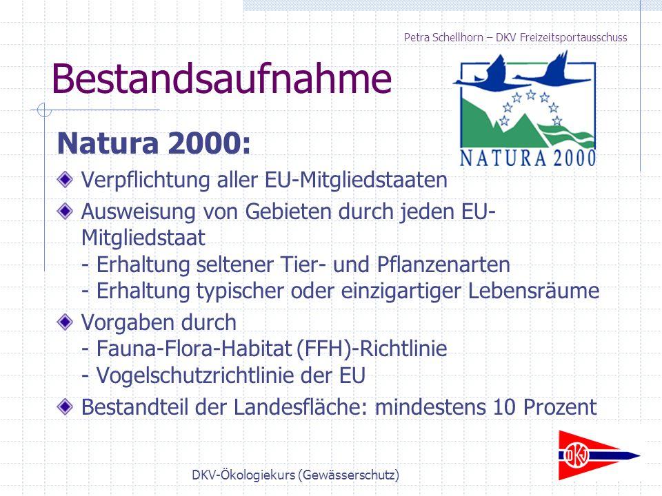 DKV-Ökologiekurs (Gewässerschutz) Bestandsaufnahme Natura 2000: Verpflichtung aller EU-Mitgliedstaaten Ausweisung von Gebieten durch jeden EU- Mitgliedstaat - Erhaltung seltener Tier- und Pflanzenarten - Erhaltung typischer oder einzigartiger Lebensräume Vorgaben durch - Fauna-Flora-Habitat (FFH)-Richtlinie - Vogelschutzrichtlinie der EU Bestandteil der Landesfläche: mindestens 10 Prozent Petra Schellhorn – DKV Freizeitsportausschuss