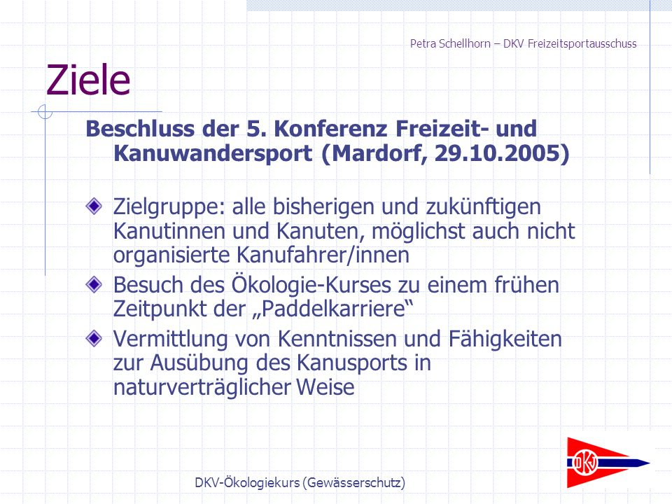 DKV-Ökologiekurs (Gewässerschutz) Ziele Beschluss der 5. Konferenz Freizeit- und Kanuwandersport (Mardorf, 29.10.2005) Zielgruppe: alle bisherigen und