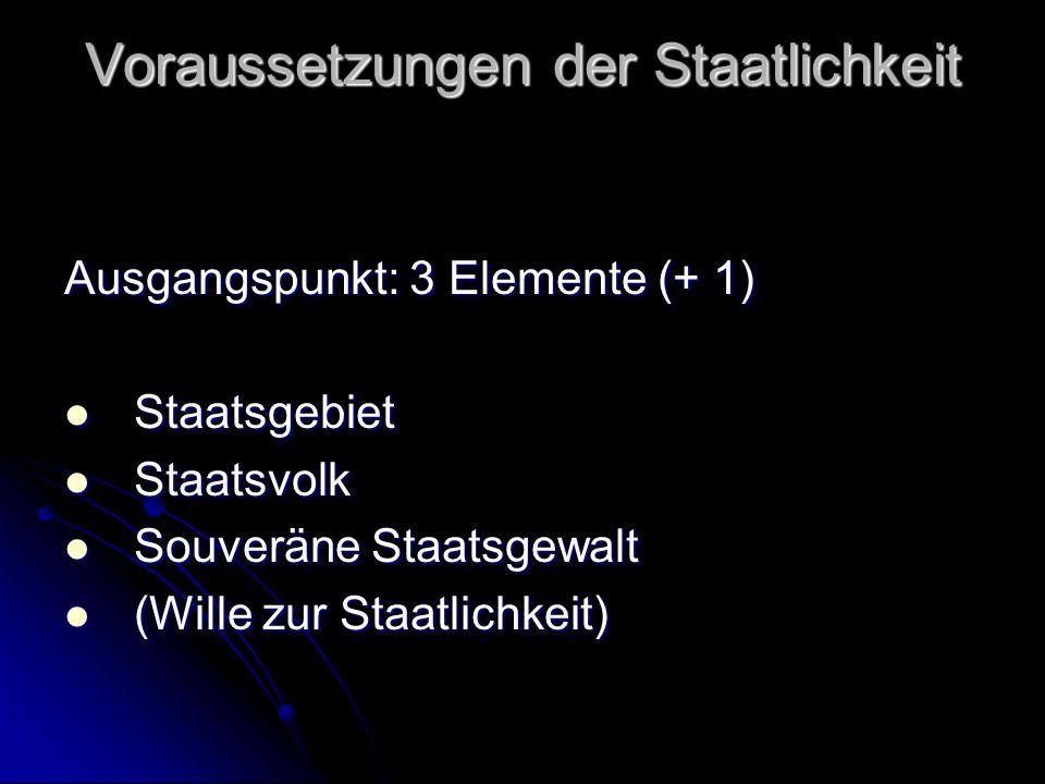 Voraussetzungen der Staatlichkeit Ausgangspunkt: 3 Elemente (+ 1) Staatsgebiet Staatsgebiet Staatsvolk Staatsvolk Souveräne Staatsgewalt Souveräne Sta