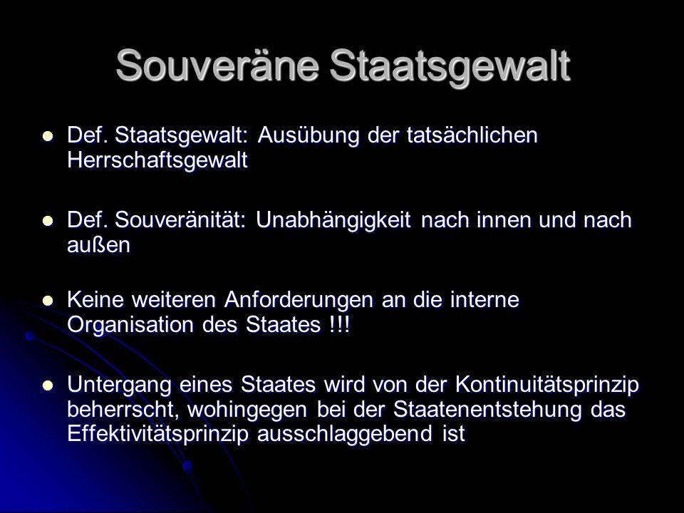 Souveräne Staatsgewalt Def. Staatsgewalt: Ausübung der tatsächlichen Herrschaftsgewalt Def.
