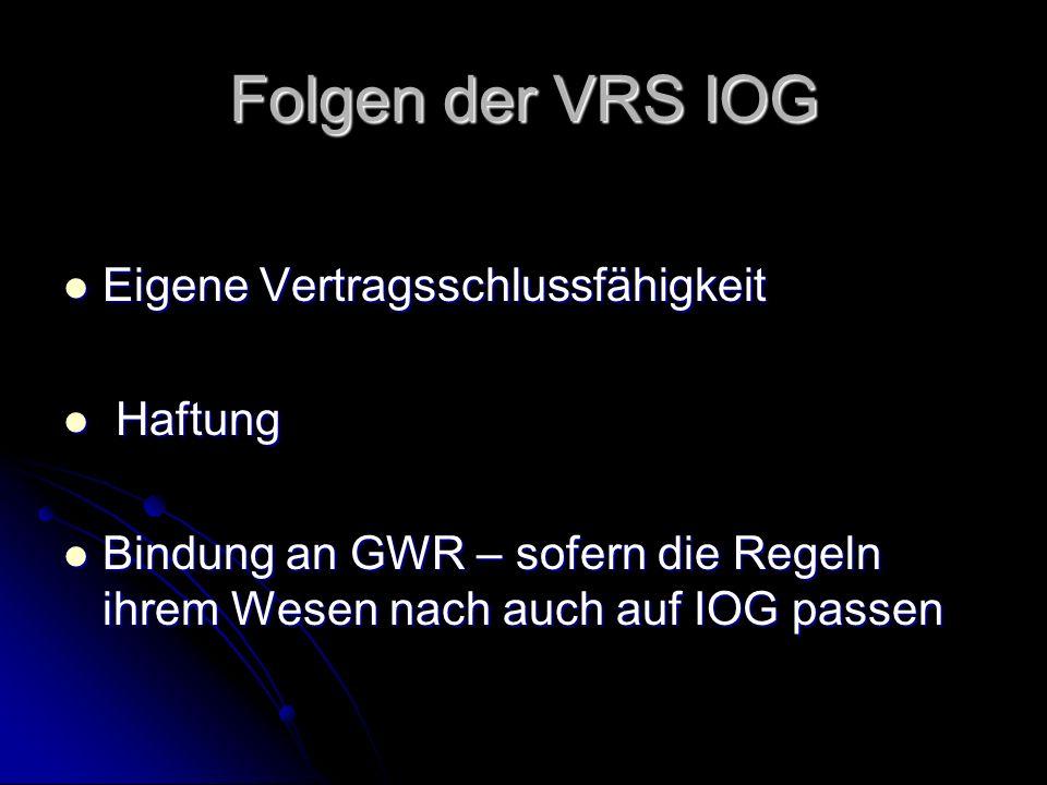 Folgen der VRS IOG Eigene Vertragsschlussfähigkeit Eigene Vertragsschlussfähigkeit Haftung Haftung Bindung an GWR – sofern die Regeln ihrem Wesen nach auch auf IOG passen Bindung an GWR – sofern die Regeln ihrem Wesen nach auch auf IOG passen