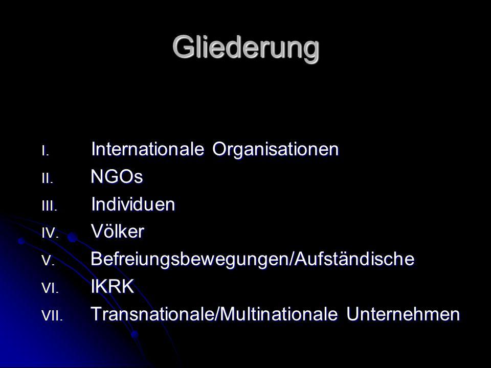 Gliederung I. Internationale Organisationen II. NGOs III. Individuen IV. Völker V. Befreiungsbewegungen/Aufständische VI. IKRK VII. Transnationale/Mul