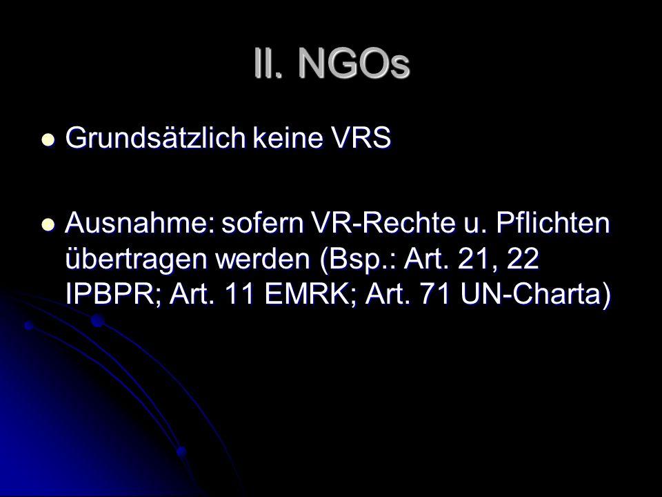 II. NGOs Grundsätzlich keine VRS Grundsätzlich keine VRS Ausnahme: sofern VR-Rechte u. Pflichten übertragen werden (Bsp.: Art. 21, 22 IPBPR; Art. 11 E