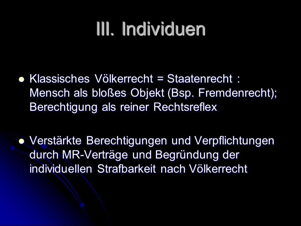 III. Individuen Klassisches Völkerrecht = Staatenrecht : Mensch als bloßes Objekt (Bsp. Fremdenrecht); Berechtigung als reiner Rechtsreflex Klassische
