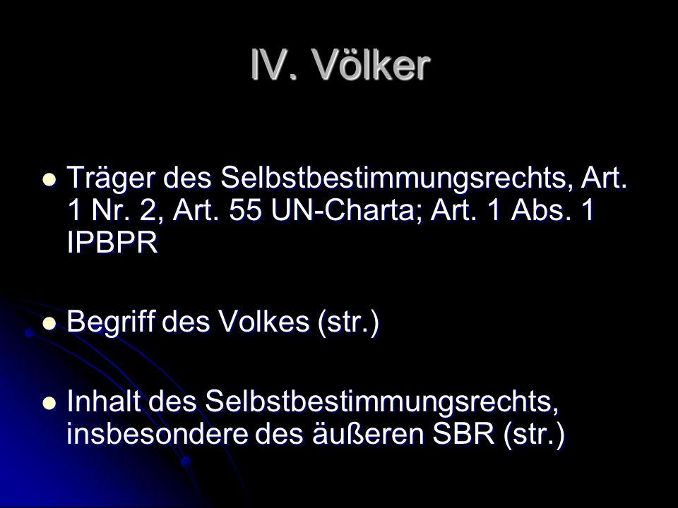 IV. Völker Träger des Selbstbestimmungsrechts, Art. 1 Nr. 2, Art. 55 UN-Charta; Art. 1 Abs. 1 IPBPR Träger des Selbstbestimmungsrechts, Art. 1 Nr. 2,