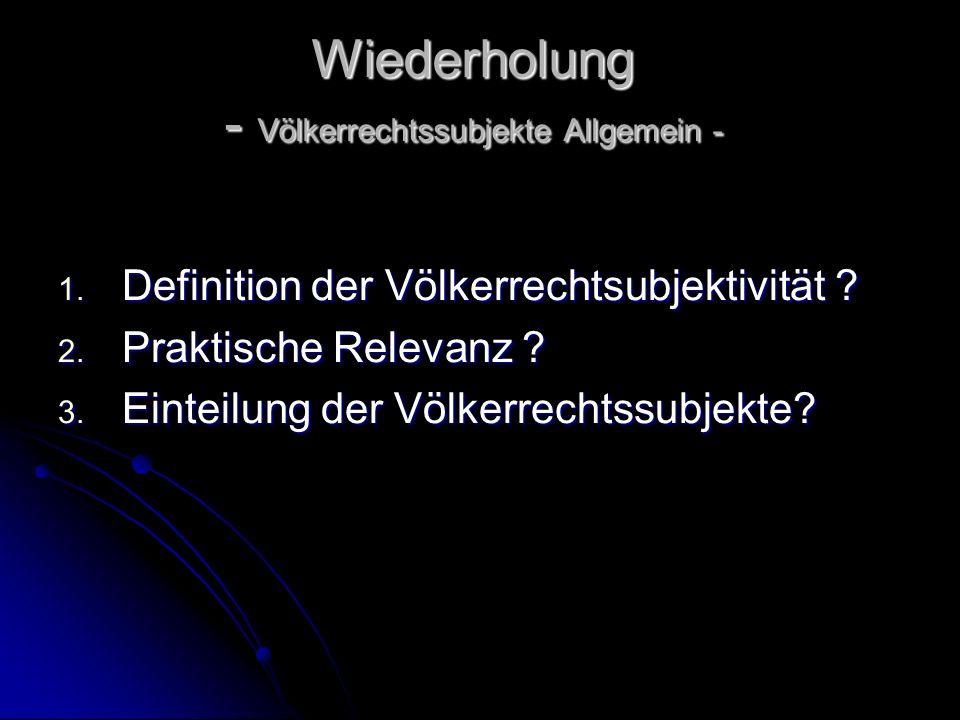Wiederholung - Völkerrechtssubjekte Allgemein - 1. Definition der Völkerrechtsubjektivität ? 2. Praktische Relevanz ? 3. Einteilung der Völkerrechtssu