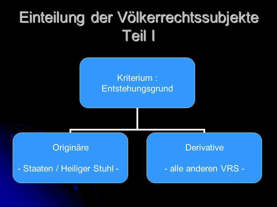 Einteilung der Völkerrechtssubjekte Teil I Kriterium : Entstehungsgrund Originäre - Staaten / Heiliger Stuhl - Derivative - alle anderen VRS -