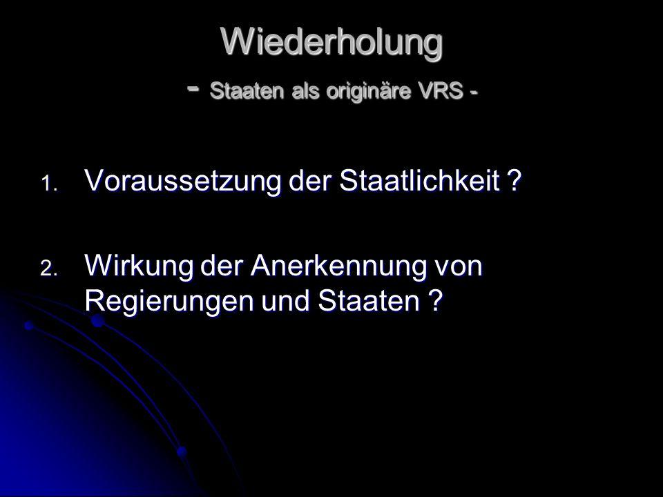 Wiederholung - Staaten als originäre VRS - 1. Voraussetzung der Staatlichkeit ? 2. Wirkung der Anerkennung von Regierungen und Staaten ?