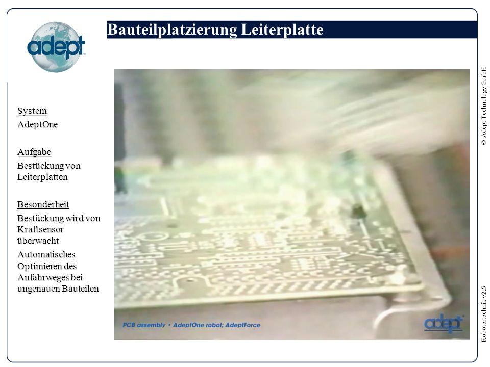 Robotertechnik v2.5 © Adept Technology GmbH Bauteilplatzierung Leiterplatte SystemAdeptOneAufgabe Bestückung von Leiterplatten Besonderheit Bestückung wird von Kraftsensor überwacht Automatisches Optimieren des Anfahrweges bei ungenauen Bauteilen