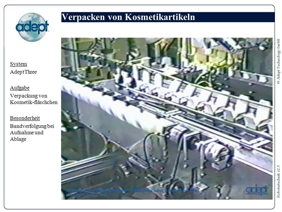 Robotertechnik v2.5 © Adept Technology GmbH Verpacken von Kosmetikartikeln SystemAdeptThreeAufgabe Verpackung von Kosmetik-fläschchen Besonderheit Bandverfolgung bei Aufnahme und Ablage