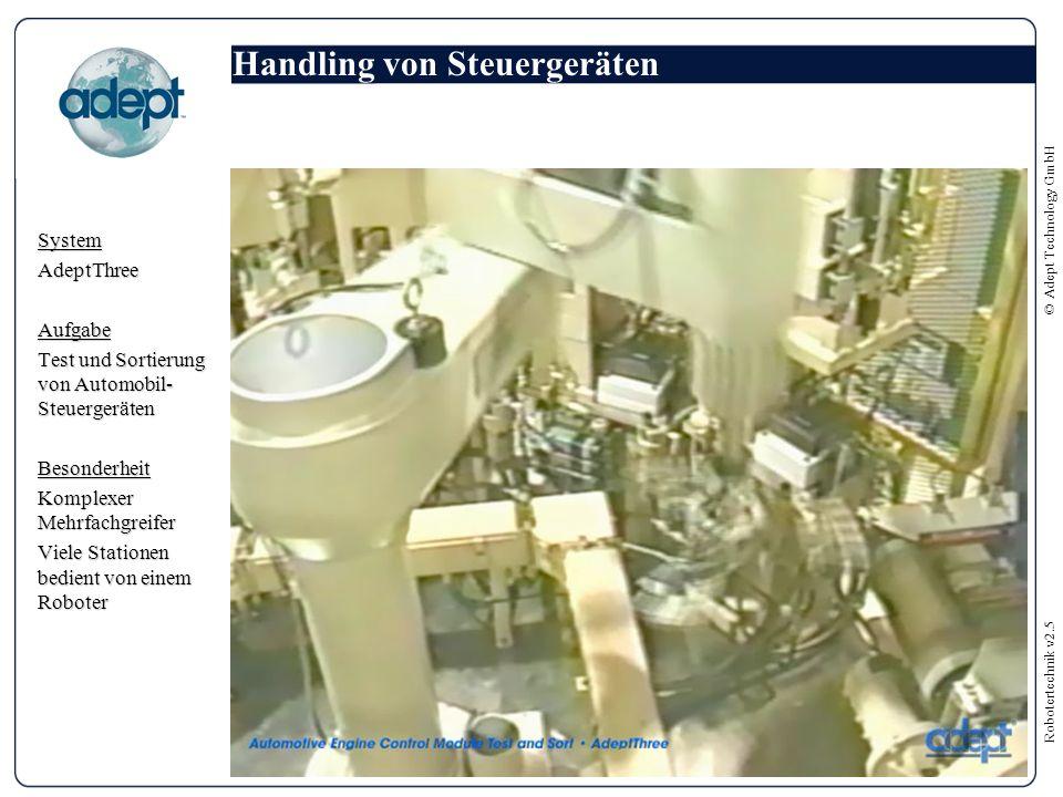 Robotertechnik v2.5 © Adept Technology GmbH Handling von Steuergeräten SystemAdeptThreeAufgabe Test und Sortierung von Automobil- Steuergeräten Besonderheit Komplexer Mehrfachgreifer Viele Stationen bedient von einem Roboter