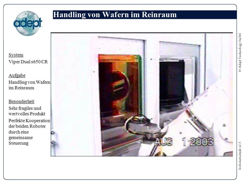 Robotertechnik v2.5 © Adept Technology GmbH Handling von Wafern im Reinraum System Viper Dual s650 CR Aufgabe Handling von Wafern im Reinraum Besonderheit Sehr fragiles und wertvolles Produkt Perfekte Kooperation der beiden Roboter durch eine gemeinsame Steuerung