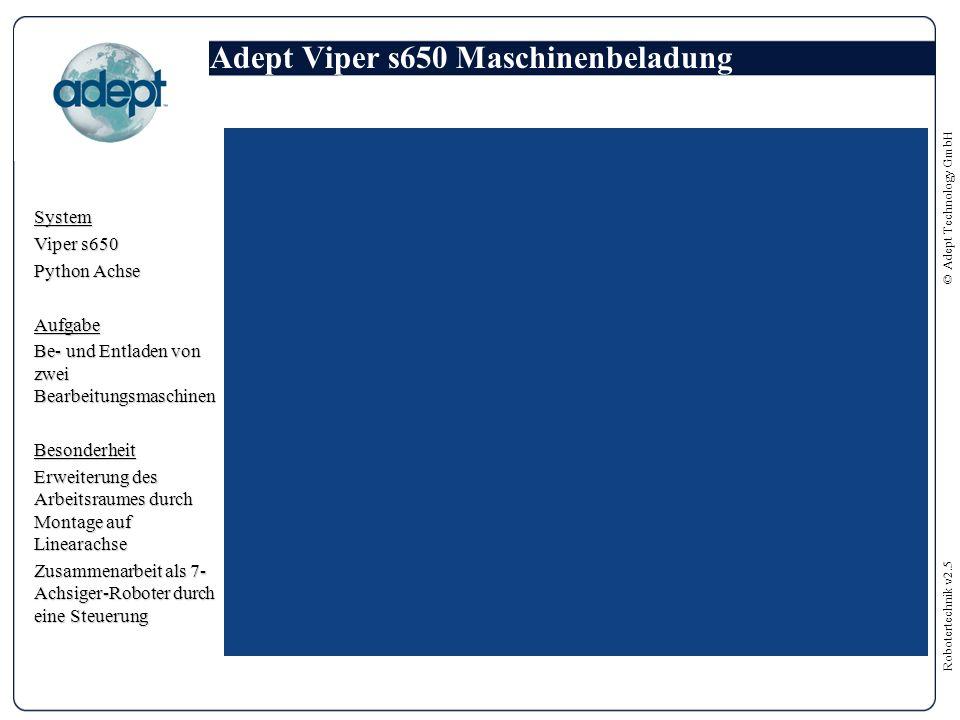 Robotertechnik v2.5 © Adept Technology GmbH Adept Viper s650 Maschinenbeladung System Viper s650 Python Achse Aufgabe Be- und Entladen von zwei Bearbeitungsmaschinen Besonderheit Erweiterung des Arbeitsraumes durch Montage auf Linearachse Zusammenarbeit als 7- Achsiger-Roboter durch eine Steuerung