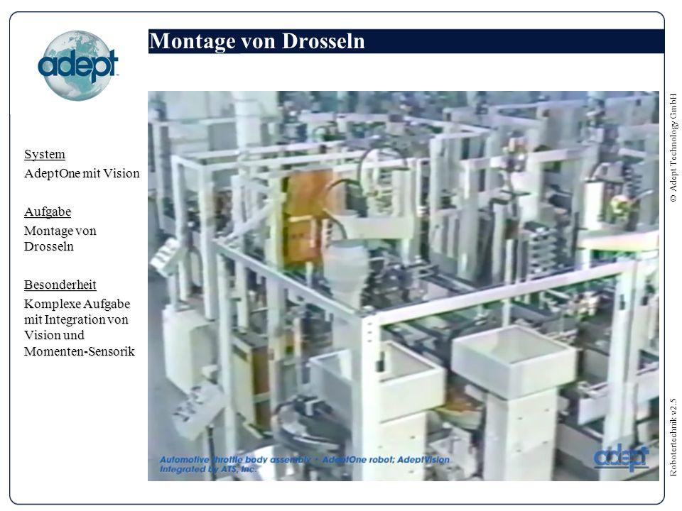 Robotertechnik v2.5 © Adept Technology GmbH Montage von Drosseln System AdeptOne mit Vision Aufgabe Montage von Drosseln Besonderheit Komplexe Aufgabe mit Integration von Vision und Momenten-Sensorik
