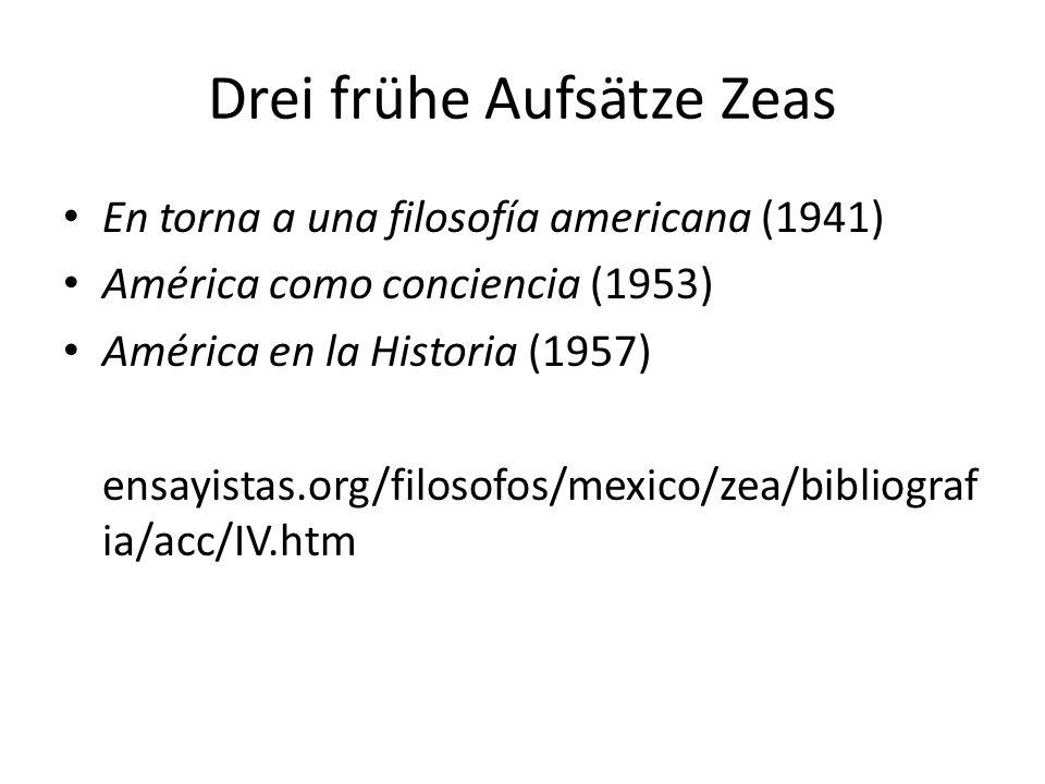 Drei frühe Aufsätze Zeas En torna a una filosofía americana (1941) América como conciencia (1953) América en la Historia (1957) ensayistas.org/filosofos/mexico/zea/bibliograf ia/acc/IV.htm
