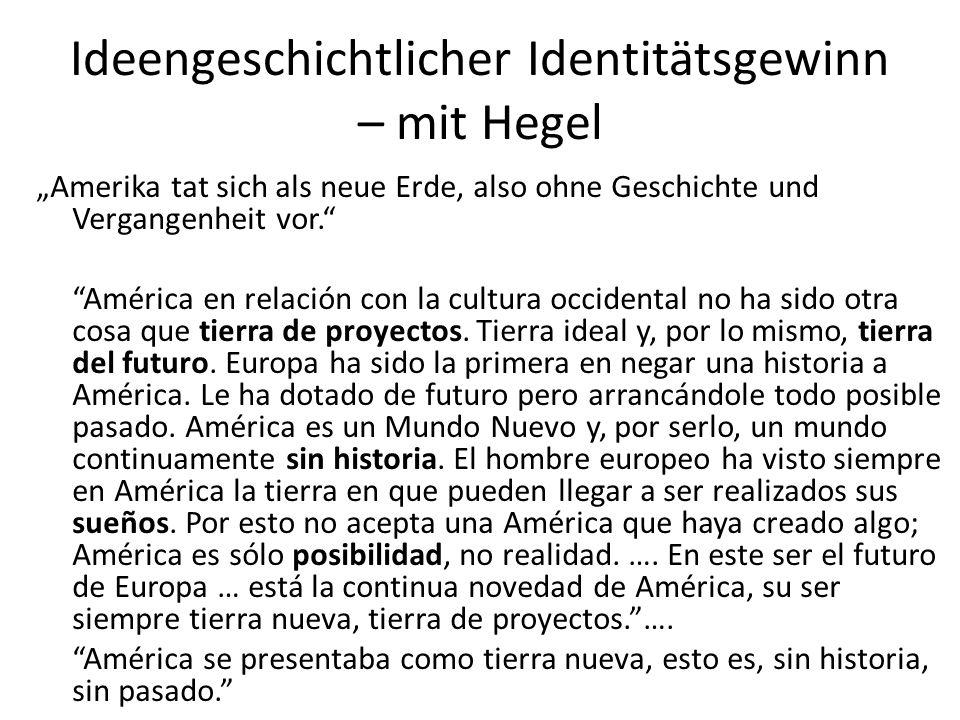 """Ideengeschichtlicher Identitätsgewinn – mit Hegel """"Amerika tat sich als neue Erde, also ohne Geschichte und Vergangenheit vor. América en relación con la cultura occidental no ha sido otra cosa que tierra de proyectos."""