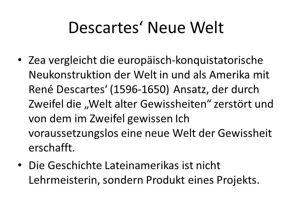 """Descartes' Neue Welt Zea vergleicht die europäisch-konquistatorische Neukonstruktion der Welt in und als Amerika mit René Descartes' (1596-1650) Ansatz, der durch Zweifel die """"Welt alter Gewissheiten zerstört und von dem im Zweifel gewissen Ich voraussetzungslos eine neue Welt der Gewissheit erschafft."""