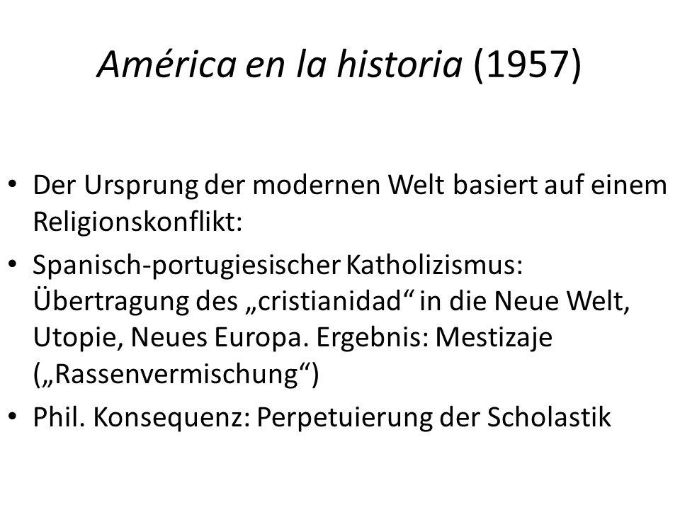 """América en la historia (1957) Der Ursprung der modernen Welt basiert auf einem Religionskonflikt: Spanisch-portugiesischer Katholizismus: Übertragung des """"cristianidad in die Neue Welt, Utopie, Neues Europa."""