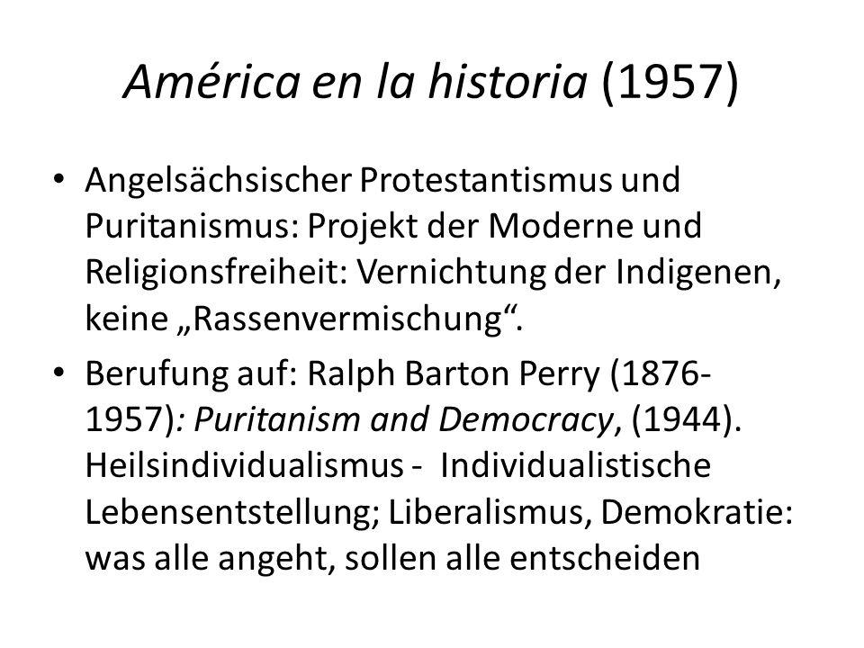 """América en la historia (1957) Angelsächsischer Protestantismus und Puritanismus: Projekt der Moderne und Religionsfreiheit: Vernichtung der Indigenen, keine """"Rassenvermischung ."""
