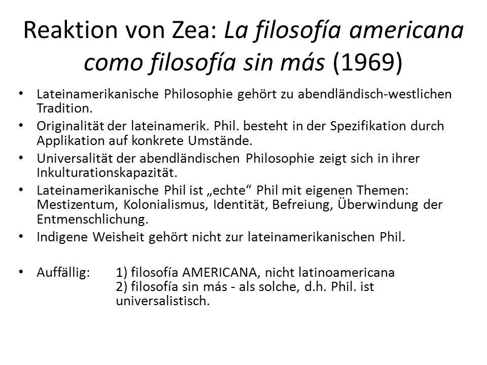 Reaktion von Zea: La filosofía americana como filosofía sin más (1969) Lateinamerikanische Philosophie gehört zu abendländisch-westlichen Tradition.